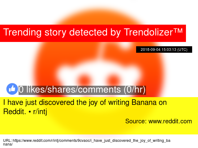 I have just discovered the joy of writing Banana on Reddit